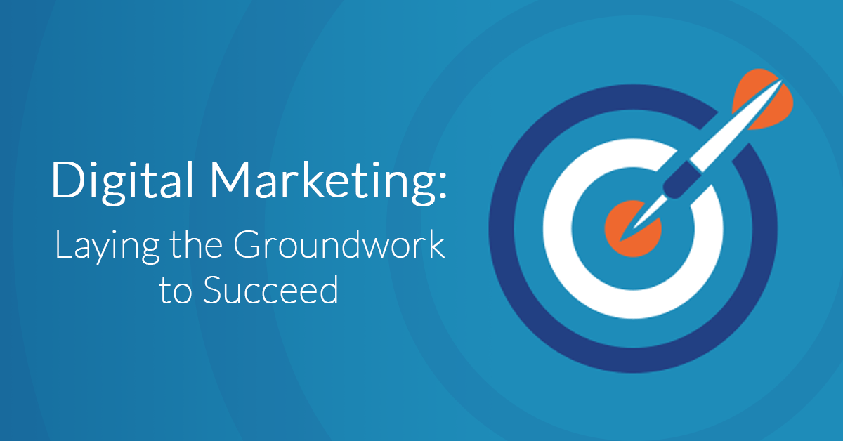 Digital Marketing: Laying the Groundwork to Succeed
